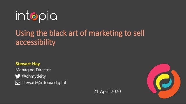 Using the black art of marketing to sell accessibility Stewart Hay Managing Director @ohmydeity 21 April 2020 stewart@into...