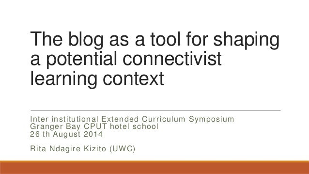 The blog as a tool for shaping a potential connectivist learning context Inter institutional Extended Curriculum Symposium...