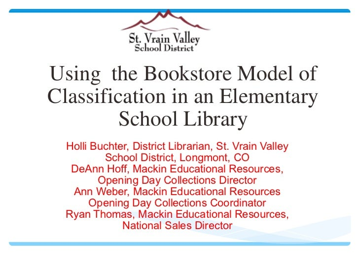 Using the Bookstore Model of Classification in an Elementary School Library Holli Buchter, District Librarian, St. Vrain ...