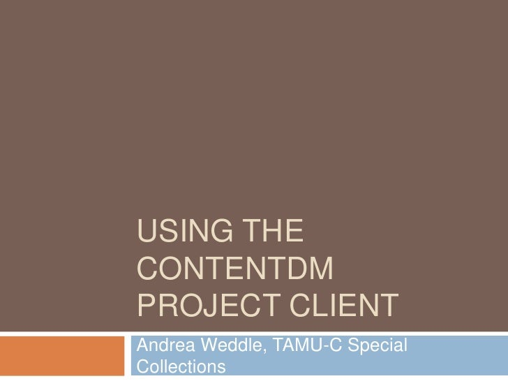 Using the ContentDM Project Client<br />Andrea Weddle, TAMU-C Special Collections<br />