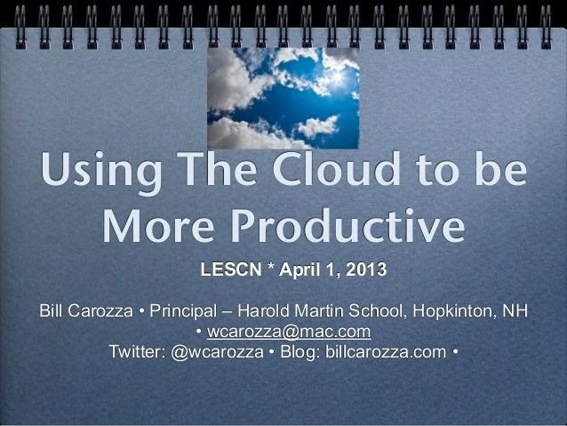 Using The Cloud to be   More Productive                    LESCN * April 1, 2013Bill Carozza • Principal – Harold Martin S...