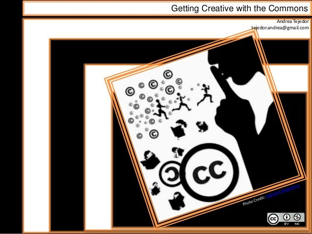 Getting Creative with the Commons Andrea Tejedor tejedor.andrea@gmail.com