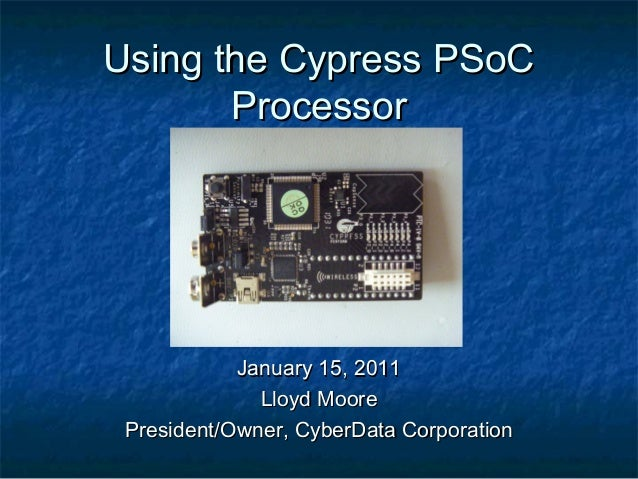Using the Cypress PSoC       Processor            January 15, 2011              Lloyd Moore President/Owner, CyberData Cor...