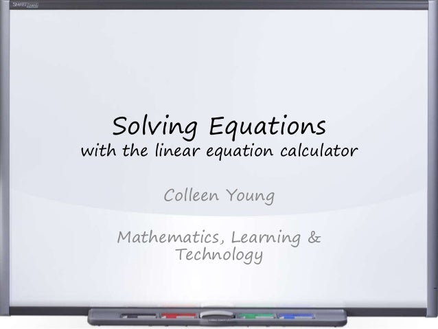 Solving Equations with the linear equation calculator Colleen Young Mathematics, Learning & Technology