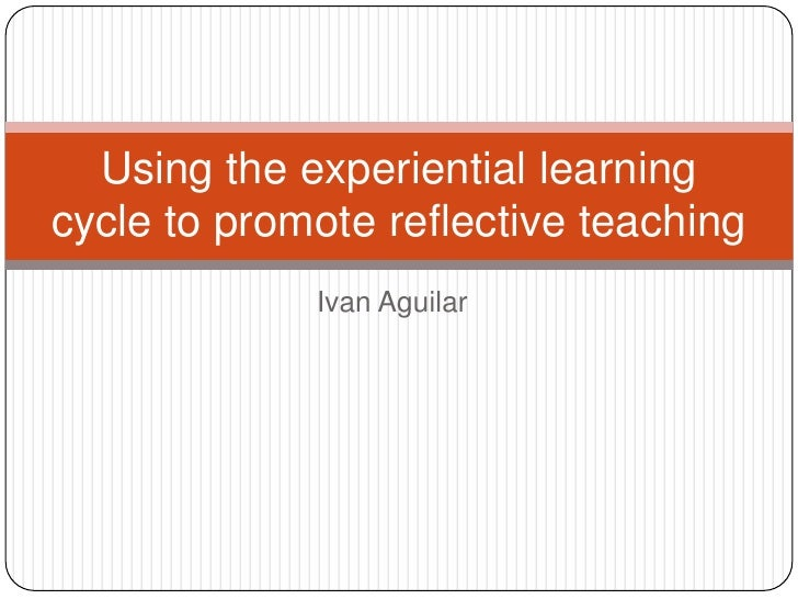 Using the experiential learningcycle to promote reflective teaching             Ivan Aguilar