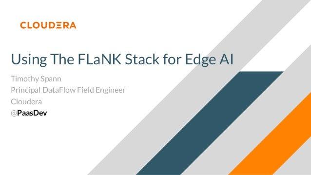 Using The FLaNK Stack for Edge AI Timothy Spann Principal DataFlow Field Engineer Cloudera @PaasDev