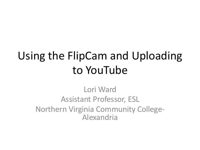 Using the FlipCam and Uploading to YouTube Lori Ward Assistant Professor, ESL Northern Virginia Community College- Alexand...