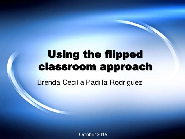 Using the flipped classroom approach Brenda Cecilia Padilla Rodriguez October 2015