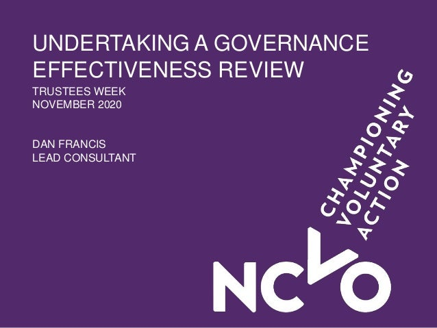 UNDERTAKING A GOVERNANCE EFFECTIVENESS REVIEW TRUSTEES WEEK NOVEMBER 2020 DAN FRANCIS LEAD CONSULTANT