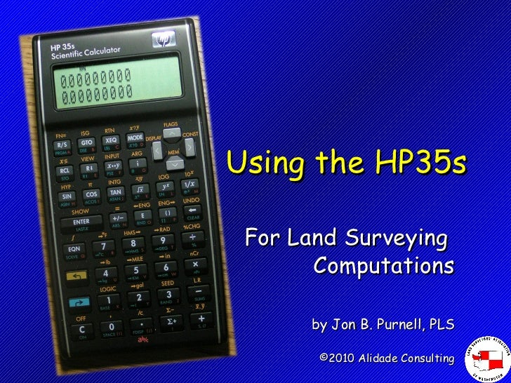 Using the HP35s For Land Surveying  Computations by Jon B. Purnell, PLS ©2010 Alidade Consulting