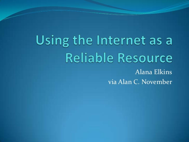 Using the Internet as a Reliable Resource<br />Alana Elkins<br />via Alan C. November<br />