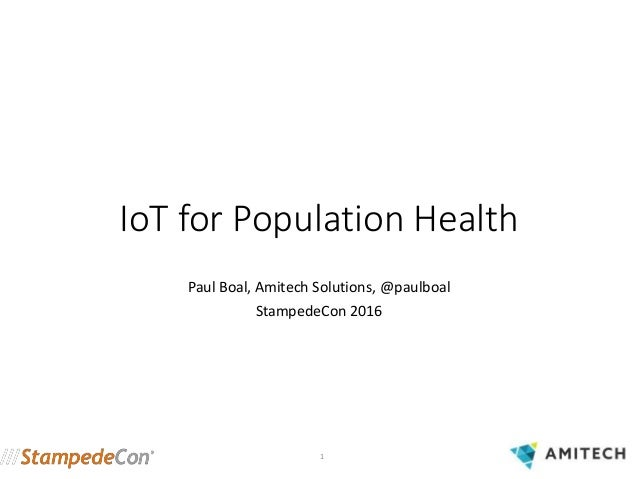 IoT for Population Health Paul Boal, Amitech Solutions, @paulboal StampedeCon 2016 1