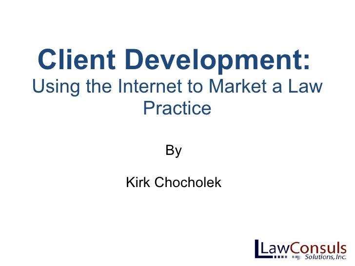 Client Development:  Using the Internet to Market a Law Practice By Kirk Chocholek