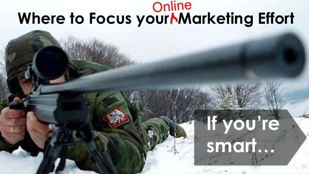 Where to Focus your Marketing Effort                        If you're                        smart…