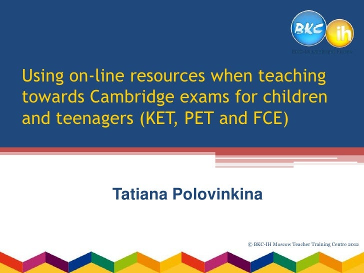 Using on-line resources when teachingtowards Cambridge exams for childrenand teenagers (KET, PET and FCE)          Tatiana...