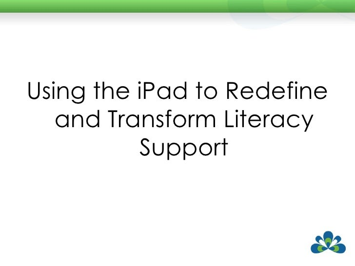 <ul><li>Using the iPad to Redefine and Transform Literacy Support </li></ul>
