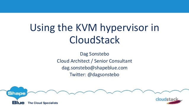 The Cloud Specialists Using the KVM hypervisor in CloudStack Dag Sonstebo Cloud Architect / Senior Consultant dag.sonstebo...