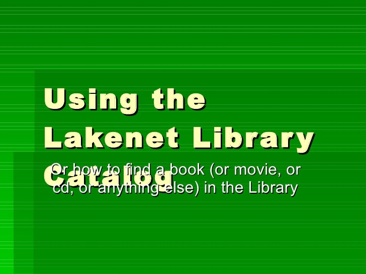 Using the Lakenet Library Catalog Or how to find a book (or movie, or cd, or anything else) in the Library