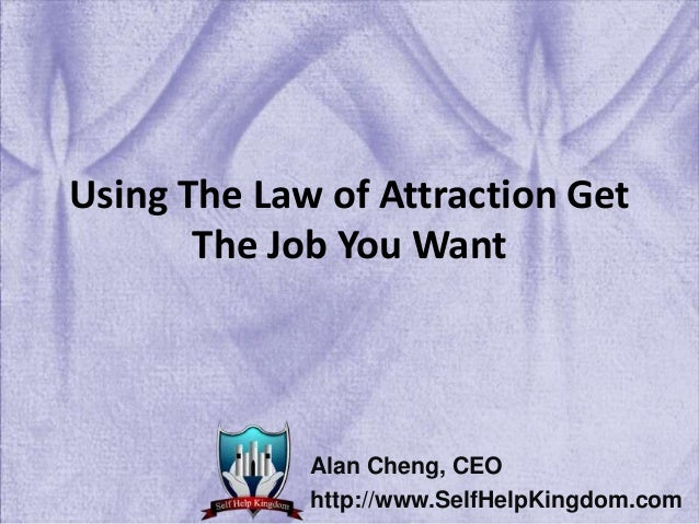 Using The Law of Attraction Get The Job You Want Alan Cheng, CEO http://www.SelfHelpKingdom.com