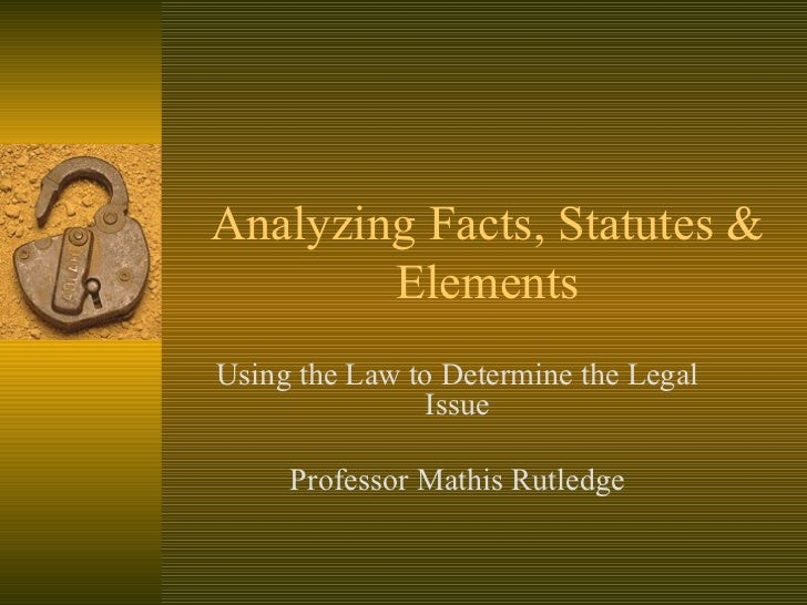 Analyzing Facts, Statutes & Elements Using the Law to Determine the Legal Issue Professor Mathis Rutledge