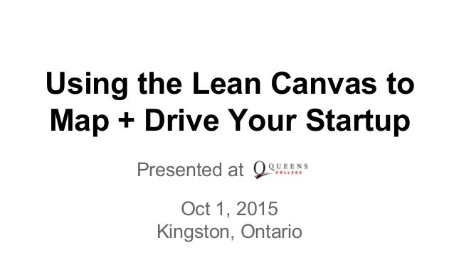 Using the Lean Canvas to Map + Drive Your Startup Presented at to Oct 1, 2015 Kingston, Ontario