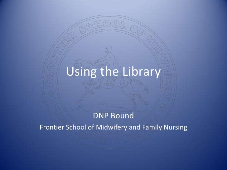 Using the Library<br />DNP Bound<br />Frontier School of Midwifery and Family Nursing<br />