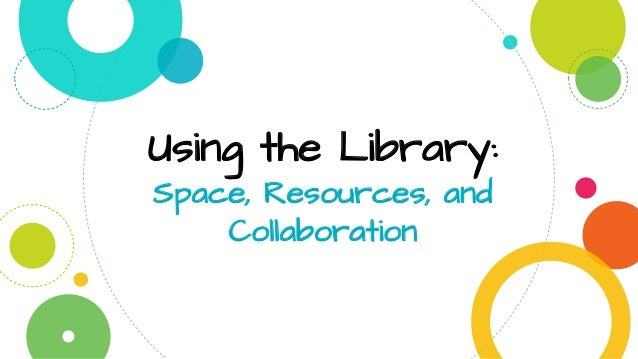 Using the Library: Space, Resources, and Collaboration
