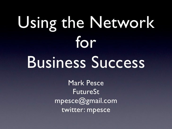 Using the Network         for  Business Success        Mark Pesce         FutureSt     mpesce@gmail.com      twitter: mpes...