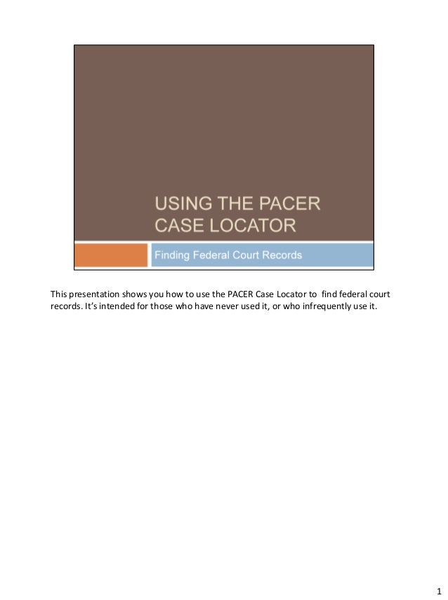 This presentation shows you how to use the PACER Case Locator to find federal court records. It's intended for those who h...