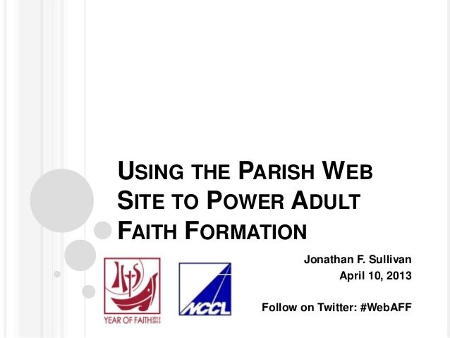 USING THE PARISH WEBSITE TO POWER ADULTFAITH FORMATION                  Jonathan F. Sullivan                        April ...