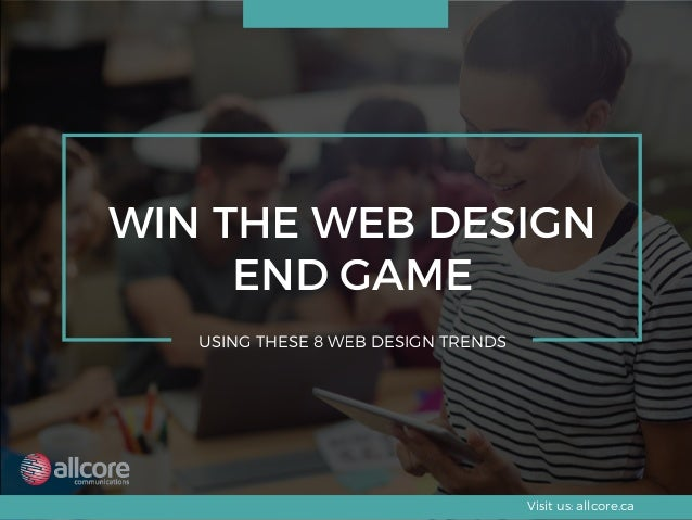 WIN THE WEB DESIGN END GAME USING THESE 8 WEB DESIGN TRENDS Visit us: allcore.ca