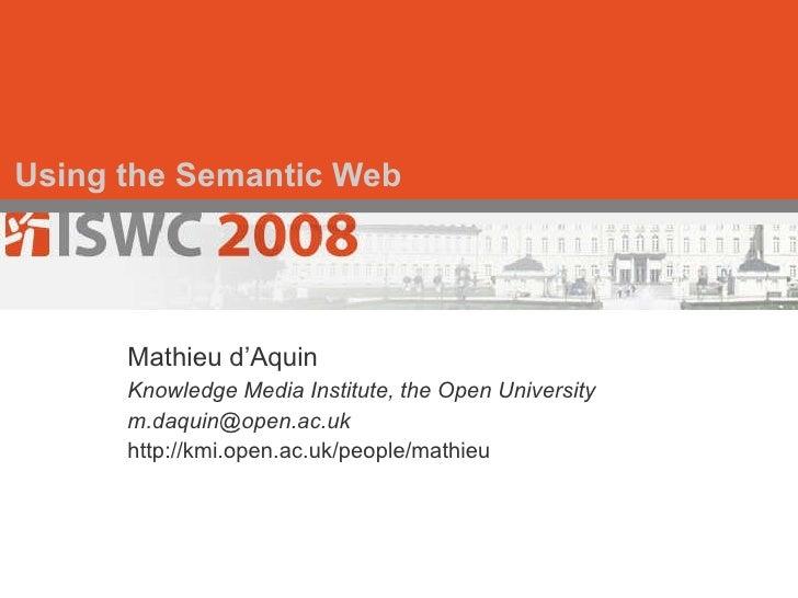 Using the Semantic Web Mathieu d'Aquin Knowledge Media Institute, the Open University [email_address] http://kmi.open.ac.u...
