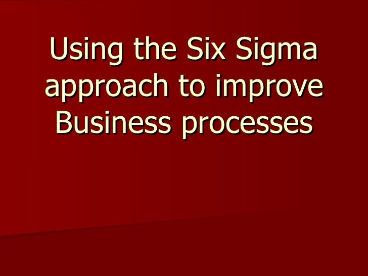 Using the Six Sigma approach to improve Business processes