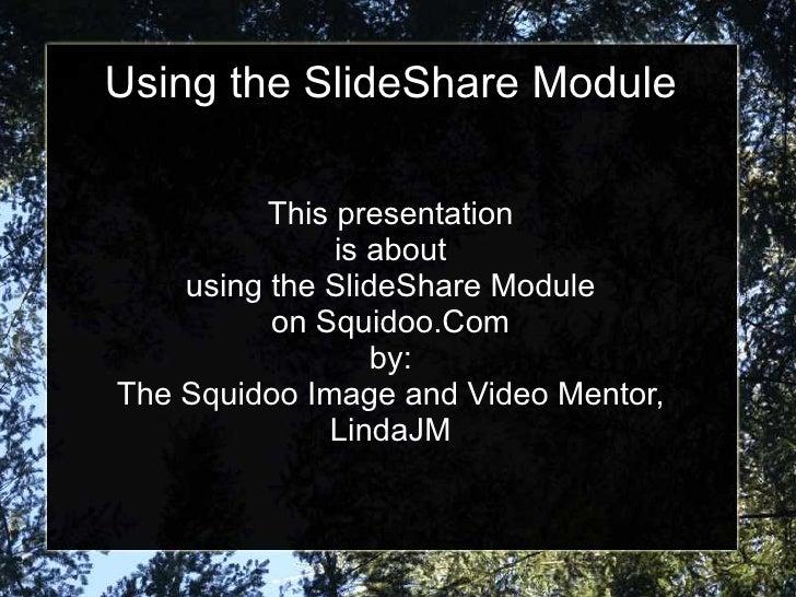Using the SlideShare Module            This presentation                is about     using the SlideShare Module          ...