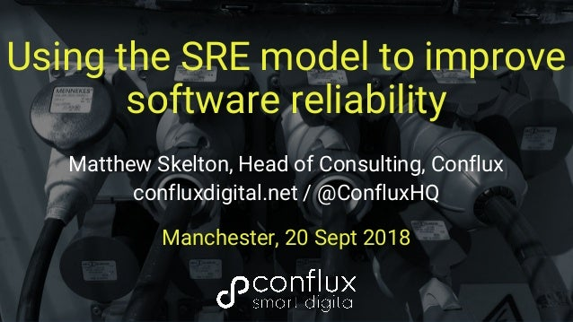 Using the SRE model to improve software reliability Matthew Skelton, Head of Consulting, Conflux confluxdigital.net / @Con...