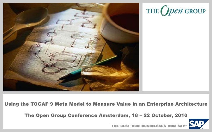 Using the TOGAF 9 Meta Model to Measure Value in an Enterprise Architecture         The Open Group Conference Amsterdam, 1...