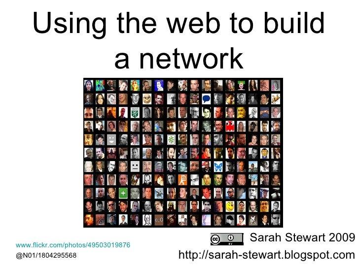 Using the web to build  a network  Sarah Stewart 2009 http://sarah-stewart.blogspot.com www.flickr.com/photos/49503019876 ...
