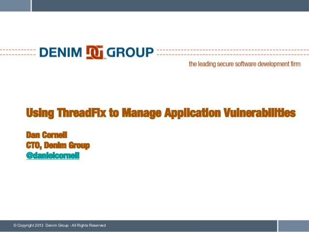 Using ThreadFix to Manage Application Vulnerabilities!      !      Dan Cornell!      CTO, Denim Group!      @danielcornell...