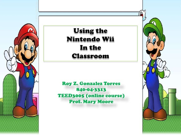 Using the<br />Nintendo Wii<br />In the <br />Classroom<br />Roy Z. Gonzalez Torres<br />840-04-3313<br />TEED3005 (online...