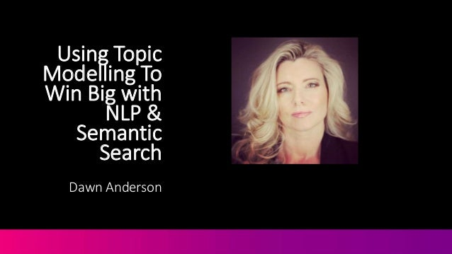Using Topic Modelling To Win Big with NLP & Semantic Search Dawn Anderson @DawnieAndo from @MoveItMarketing