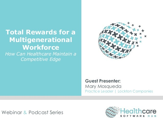 Total Rewards for a Multigenerational Workforce How Can Healthcare Maintain a Competitive Edge Guest Presenter: Mary Mosqu...
