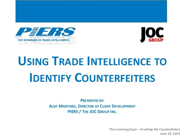 USING TRADE INTELLIGENCE TOIDENTIFY COUNTERFEITERSThe Licensing Expo – Crushing the CounterfeitersJune 19, 2013PRESENTED B...