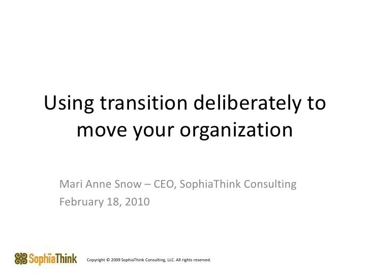 Using transition deliberately to move your organization <br />Mari Anne Snow – CEO, SophiaThink Consulting<br />February 1...