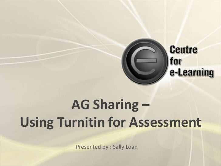 AG Sharing – Using Turnitin for Assessment<br />Presented by : Sally Loan<br />