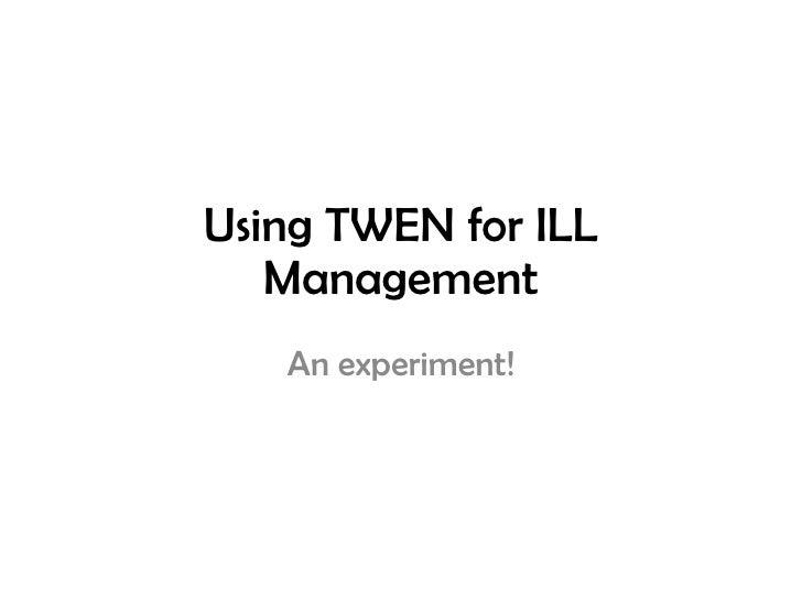 Using TWEN for ILL Management An experiment!