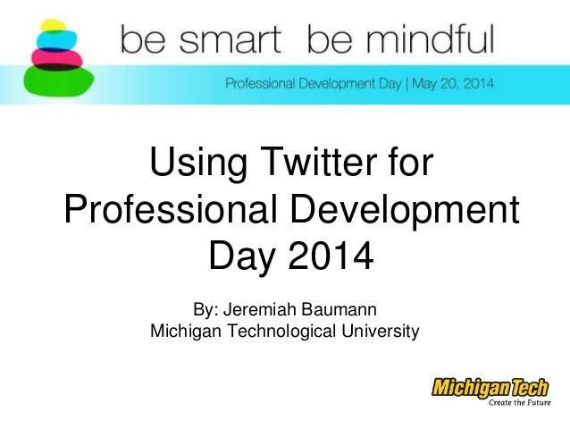 Using Twitter for Professional Development Day 2014 By: Jeremiah Baumann Michigan Technological University