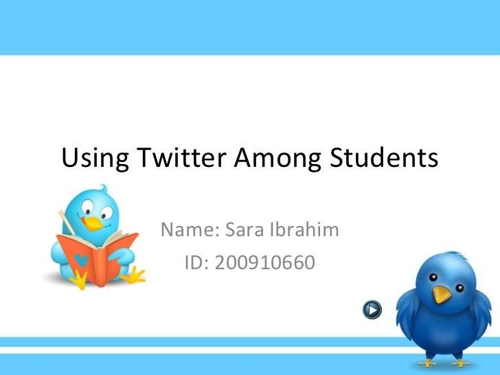 Using Twitter Among Students Name: Sara Ibrahim ID: 200910660