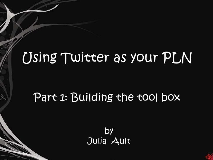Using Twitter as your PLN<br />Part 1: Building the tool box<br />by  <br />Julia  Ault<br />