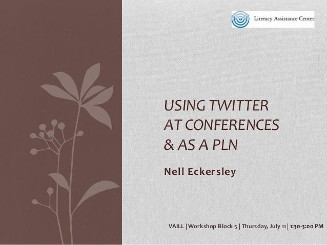 Nell Eckersley USING TWITTER AT CONFERENCES & AS A PLN VAILL   Workshop Block 5   Thursday, July 11   1:30-3:00 PM