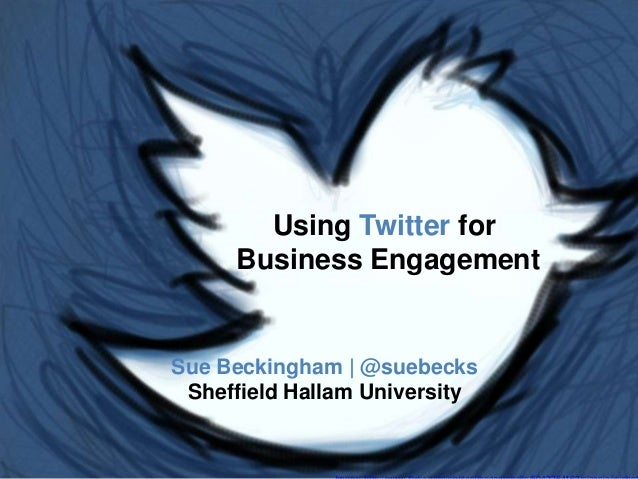 Using Twitter for Business Engagement Sue Beckingham | @suebecks Sheffield Hallam University